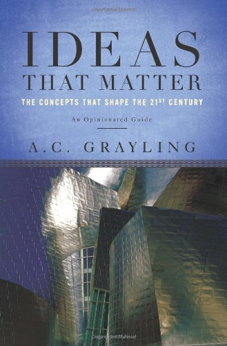Ideas That Matter: The Concepts That Shape the 21st Century: Grayling, A. C.