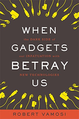 9780465019588: When Gadgets Betray Us: The Dark Side of Our Infatuation With New Technologies