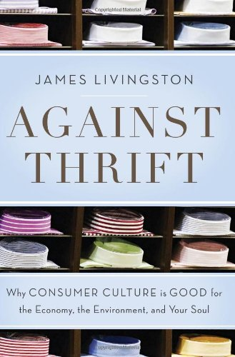 Download Against Thrift: Why Consumer Culture Is Good for the Economy, the Environment, and Your Soul