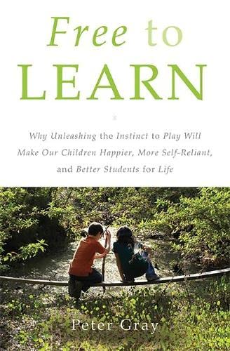 9780465025992: Free to Learn: Why Unleashing the Instinct to Play Will Make Our Children Happier, More Self-Reliant, and Better Students for Life