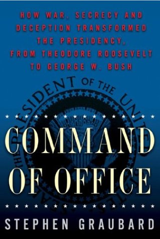 9780465027576: Command Of Office: How War, Secrecy and Deception Transformed the Presidency, from Theodore Roosevelt to George W. Bush