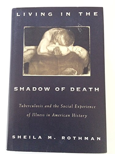 Living in the Shadow of Death: Tuberculosis and the Social Experience of Illness in American ...