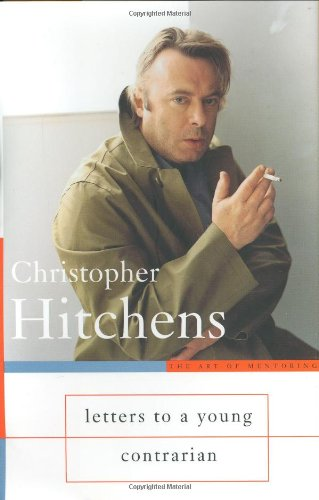 Letters to a Young Contrarian (Art of Mentoring): Hitchens, Christopher