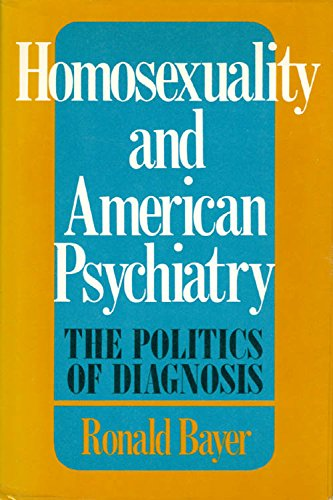 Homosexuality, and American Psychiatry: The Politics of Diagnosis: Ronald Bayer