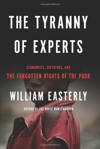 The Tyranny of Experts: Economists, Dictators, and the Forgotten Rights of the Poor (9780465031252) by William Easterly
