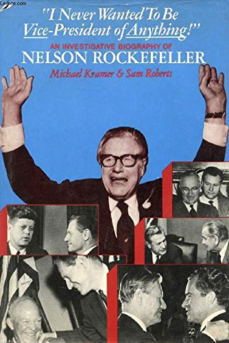I Never Wanted to Be Vice President of Anything : An Investigative Biography of Nelson Rockefeller