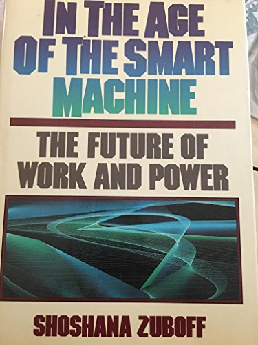 In the Age of the Smart Machine: The Future of Work and Power: Zuboff, Shoshana