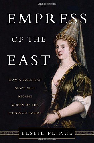 Empress of the East: How a European Slave Girl Became Queen of the Ottoman Empire: Peirce, Leslie