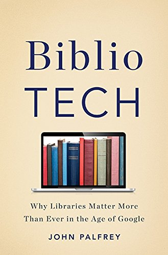 BiblioTech: Why Libraries Matter More Than Ever in the Age of Google: Palfrey, John