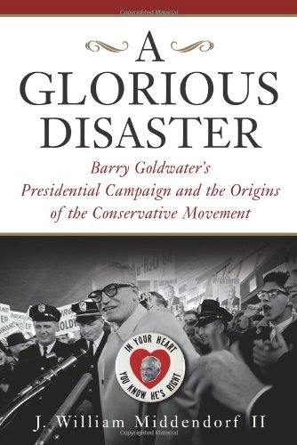 9780465045730: A Glorious Disaster: Barry Goldwater's Presidential Campaign and the Origins of the Conservative Movement