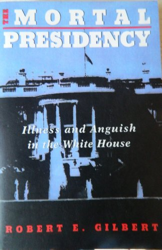 The Mortal Presidency: Illness And Anguish In The White House: Gilbert, Robert E.