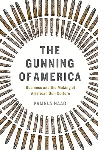 9780465048953: The Gunning of America: Business and the Making of American Gun Culture