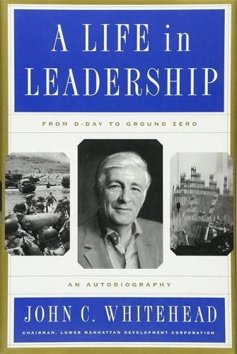 A Life In Leadership: From D-Day to Ground Zero: An Autobiography: John C. Whitehead