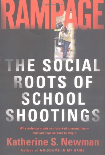 Rampage: The Social Roots of School Shootings: Katherine S. Newman,