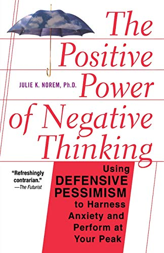 The Positive Power of Negative Thinking: Using Defensive Pessisism to Manage Anxiety and Perform ...
