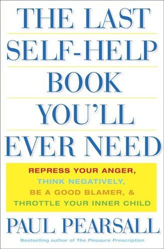 9780465054862: The Last Self Help Book You'll Ever Need: Repress Your Anger, Think Negatively, Be a Good Blamer, & Throttle Your Inner Child