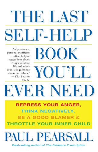 9780465054879: The Last Self-Help Book You'll Ever Need: Repress Your Anger, Think Negatively, Be a Good Blamer, and Throttle Your Inner Child