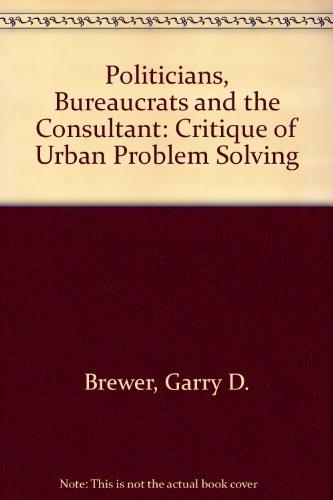 Politicians, Bureaucrats and the Consultant: Critique of Urban Problem Solving: Brewer, Garry D.