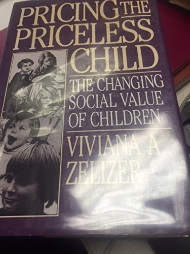 Pricing the Priceless Child: The Changing Social: Zelizer, Vivian A.