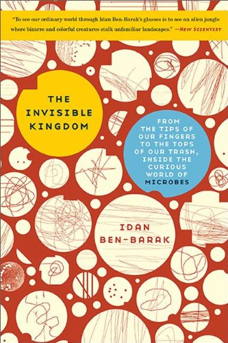 9780465063857: The Invisible Kingdom: From the Tips of Our Fingers to the Tops of Our Trash, Inside the Curious World of Microbes