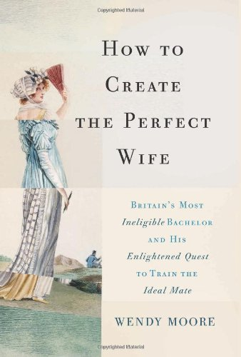 9780465065745: How to Create the Perfect Wife: Britain's Most Ineligible Bachelor and His Enlightened Quest to Train the Ideal Mate