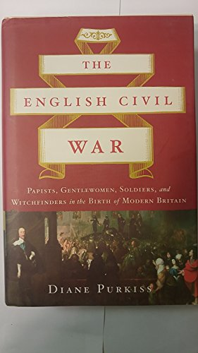 9780465067565: The English Civil War: Papists, Gentlewoman, Soldiers, and Witchfinders in the Birth of Modern Britain