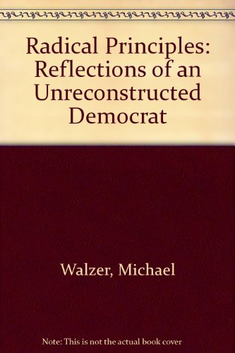Radical Principles: Reflections of an Unreconstructed Democrat: Michael Walzer