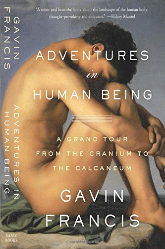 9780465079681: Adventures in Human Being: A Grand Tour from the Cranium to the Calcaneum