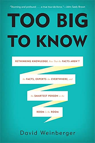9780465085965: Too Big to Know: Rethinking Knowledge Now That the Facts Aren't the Facts, Experts Are Everywhere, and the Smartest Person in the Room Is the Room