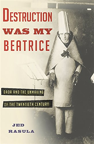 9780465089963: Destruction Was My Beatrice: Dada and the Unmaking of the Twentieth Century