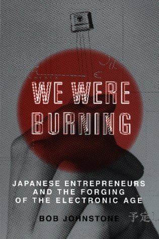 9780465091171: We Were Burning: Japanese Entrepreneurs And The Electronic Revolution (Cornelia & Michael Bessie Series)