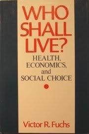 Who Shall Live? Health, Economics, and Social: Fuchs, Victor R.