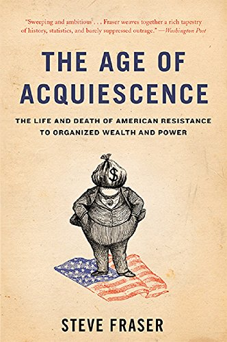 9780465097791: The Age of Acquiescence: The Life and Death of American Resistance to Organized Wealth and Power