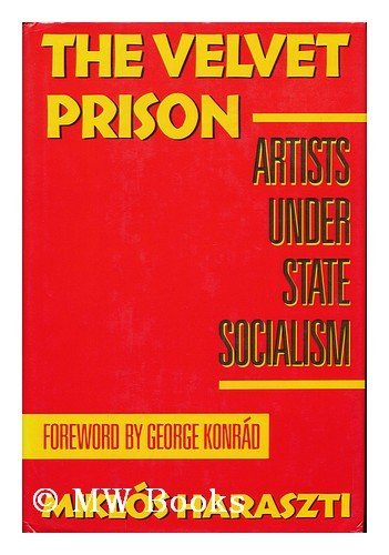 The Velvet Prison: Artists Under State Socialism: Haraszti, Miklos