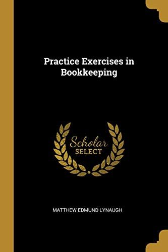 Practice Exercises in Bookkeeping (Paperback): Matthew Edmund Lynaugh