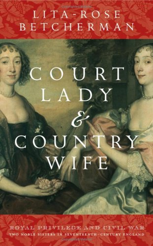 9780470015407: Court Lady and Country Wife: Royal Privilege and Civil War - Two Noble Sisters in Seventeenth-Century England
