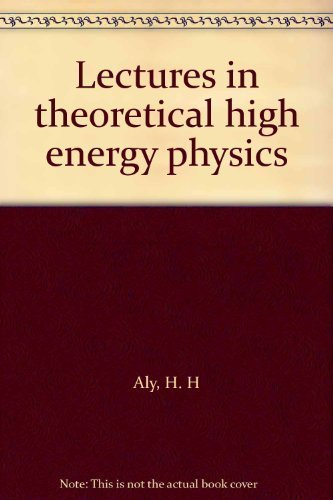 Lectures in theoretical high energy physics: Aly, H. H