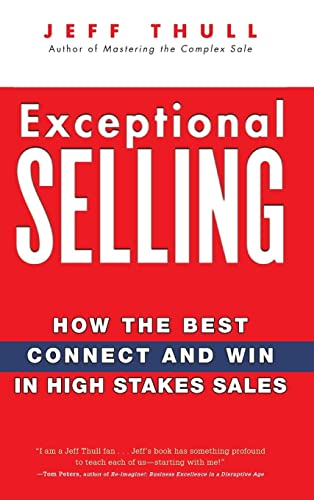 Exceptional Selling: How the Best Connect and Win in High Stakes Sales: Thull, Jeff