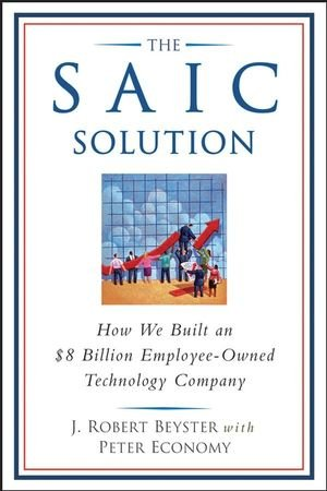 9780470097526: The SAIC Solution: How We Built an $8 Billion Employee-Owned Technology Company