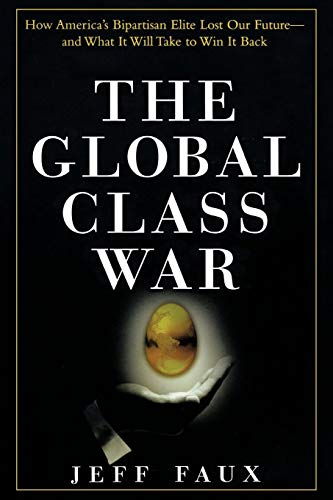 The Global Class War: How America's Bipartisan Elite Lost Our Future And What It Will Take To Win It Back