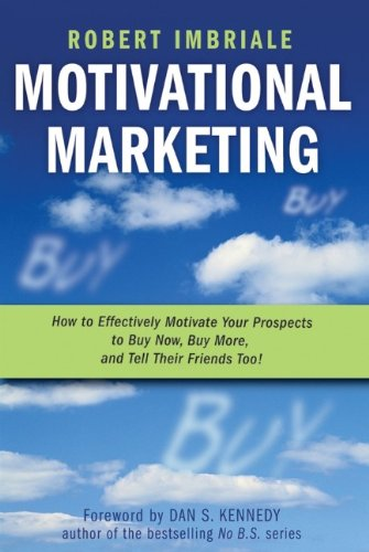 9780470116357: Motivational Marketing: How to Effectively Motivate Your Prospects to Buy Now, Buy More, and Tell Their Friends Too!