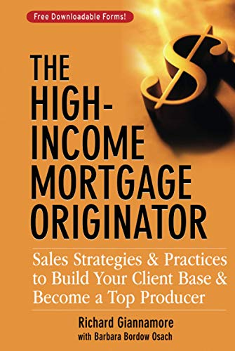 The High-Income Mortgage Originator: Sales Strategies and Practices to Build Your Client Base and ...