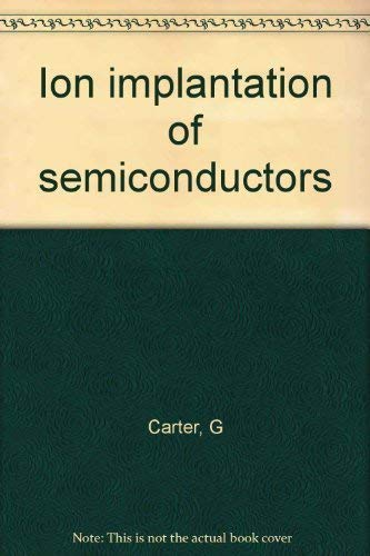 Ion Implantation of Semiconductors: Carter, G;Grant, W.A.