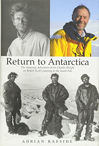 Return to Antarctica: The Amazing Adventure of Sir Charles Wright on Robert Scott's Journey to th...