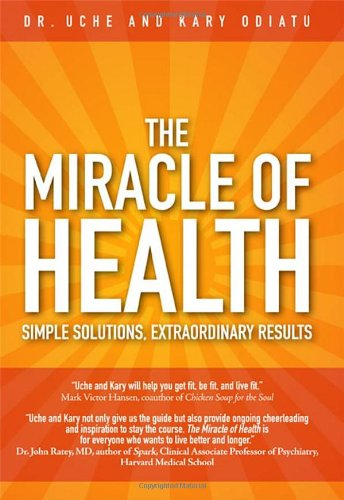 The Miracle of Health: Simple Solutions, Extraordinary Results: Odiatu, Uche; Odiatu, Kary