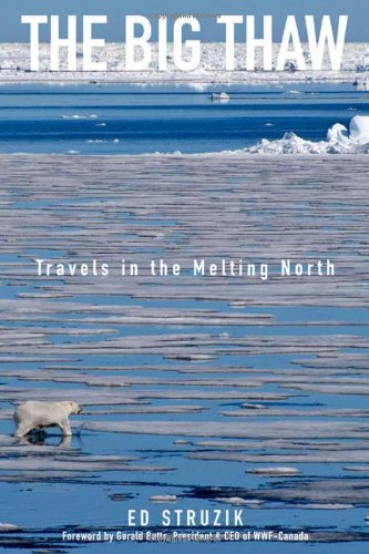 The Big Thaw: Travels in the Melting North [SIGNED AMERICAN 1ST/1ST]: Struzik, Ed