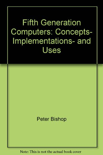 Fifth generation computers: Concepts, implementations, and uses (Ellis Horwood series in Computers ...