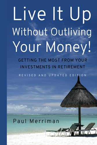 Live It Up Without Outliving Your Money!: Getting the Most From Your Investments in Retirement (...