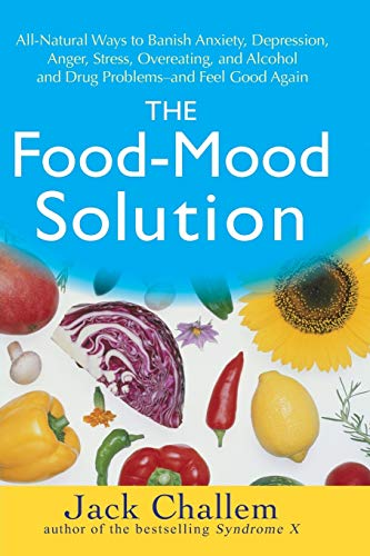 The Food-Mood Solution: All-Natural Ways to Banish Anxiety, Depression, Anger, Stress, Overeating, and Alcohol and Drug Problems--and Feel Good Again (9780470228777) by Jack Challem