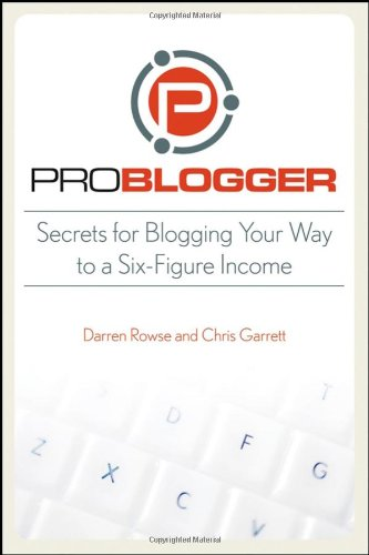 9780470246672: ProBlogger: Secrets for Blogging Your Way to a Six-Figure Income